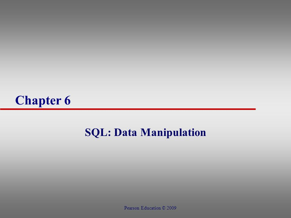 Chapter 6 SQL: Data Manipulation Pearson Education © 2009