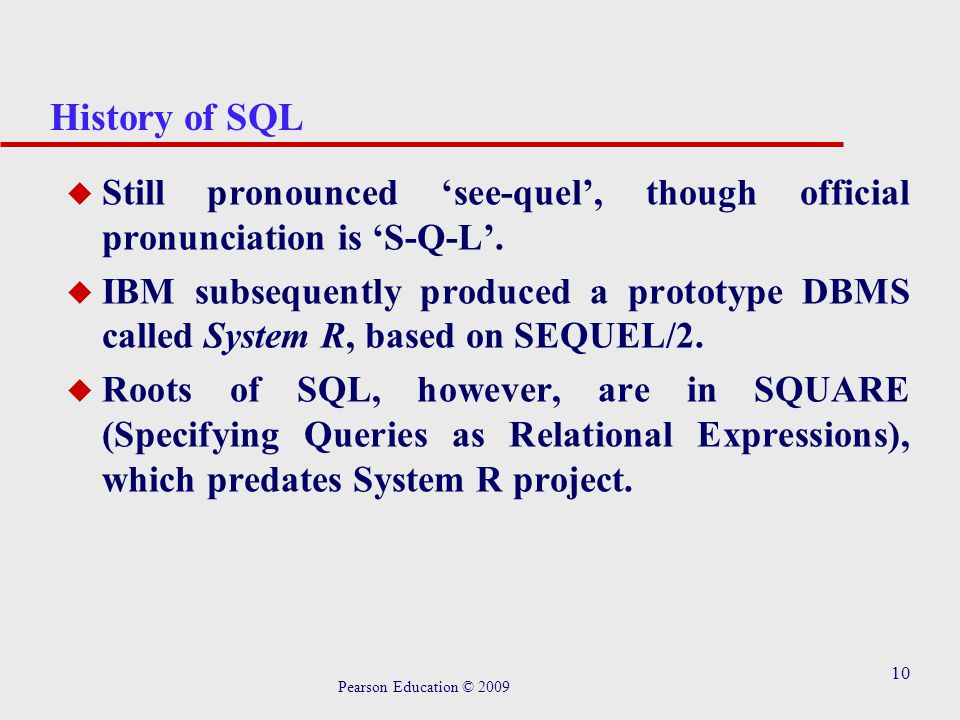 10 History of SQL u Still pronounced 'see-quel', though official pronunciation is 'S-Q-L'.