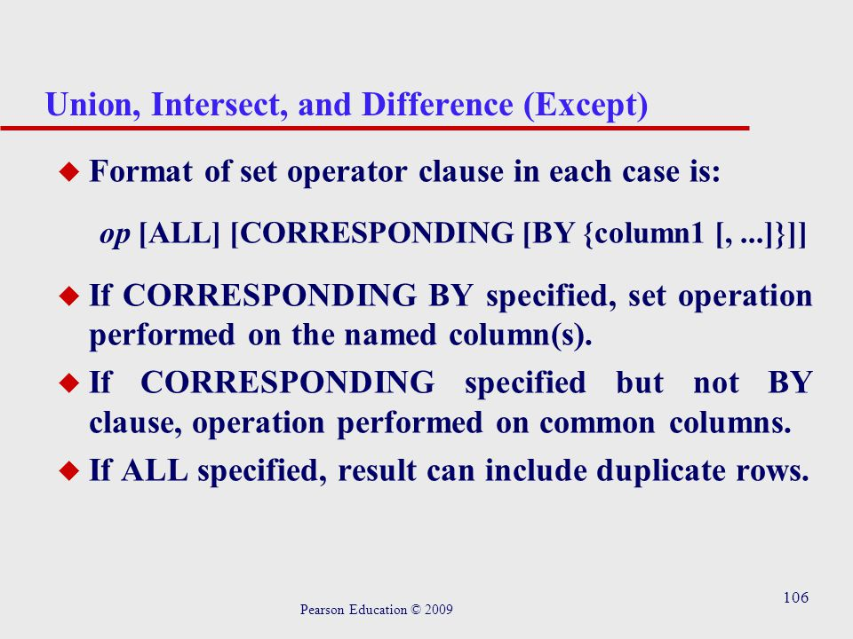 106 Union, Intersect, and Difference (Except) u Format of set operator clause in each case is: op [ALL] [CORRESPONDING [BY {column1 [,...]}]] u If CORRESPONDING BY specified, set operation performed on the named column(s).