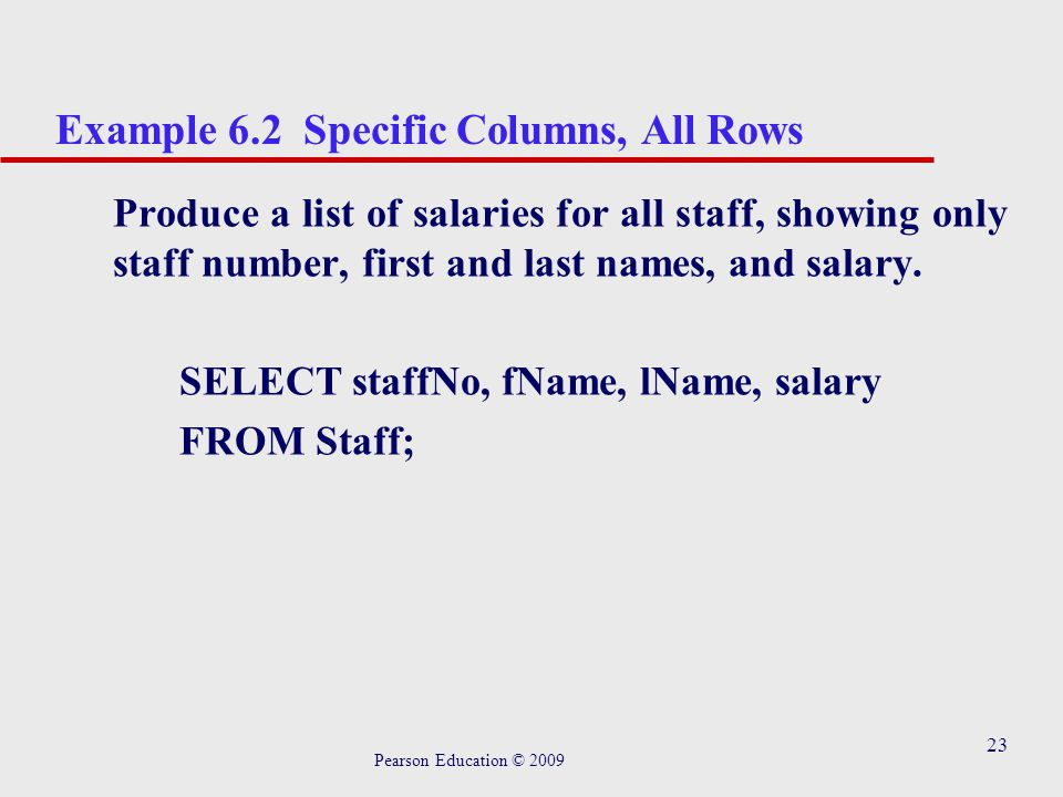 23 Example 6.2 Specific Columns, All Rows Produce a list of salaries for all staff, showing only staff number, first and last names, and salary.