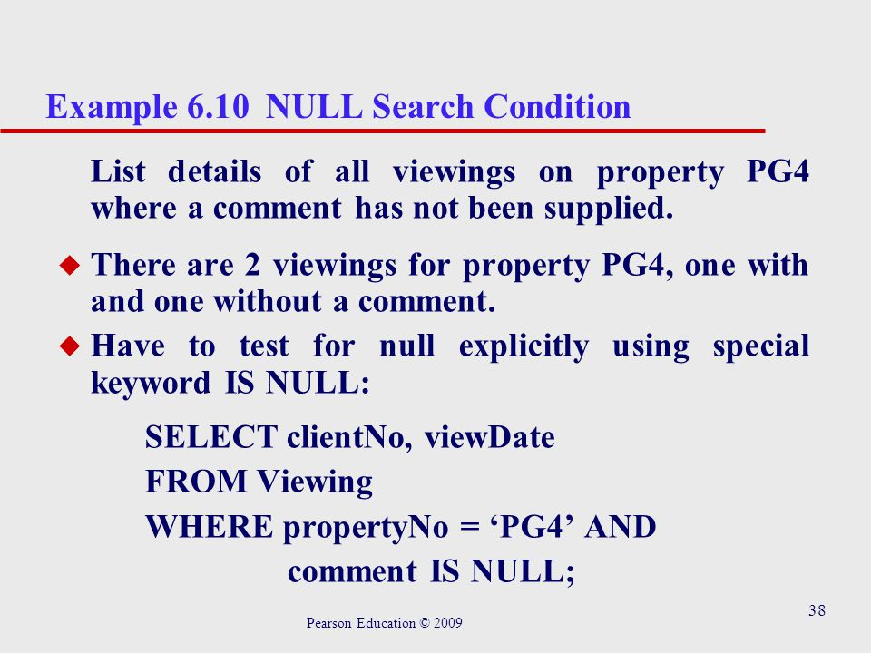 38 Example 6.10 NULL Search Condition List details of all viewings on property PG4 where a comment has not been supplied.