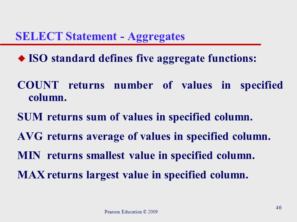 46 SELECT Statement - Aggregates u ISO standard defines five aggregate functions: COUNT returns number of values in specified column.