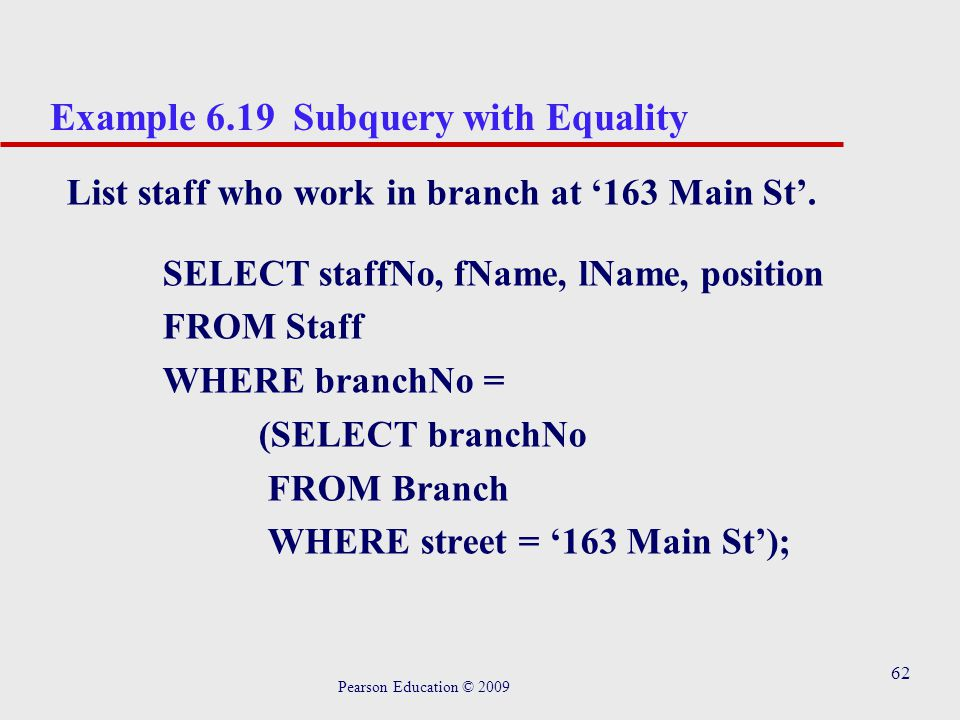 62 Example 6.19 Subquery with Equality List staff who work in branch at '163 Main St'.