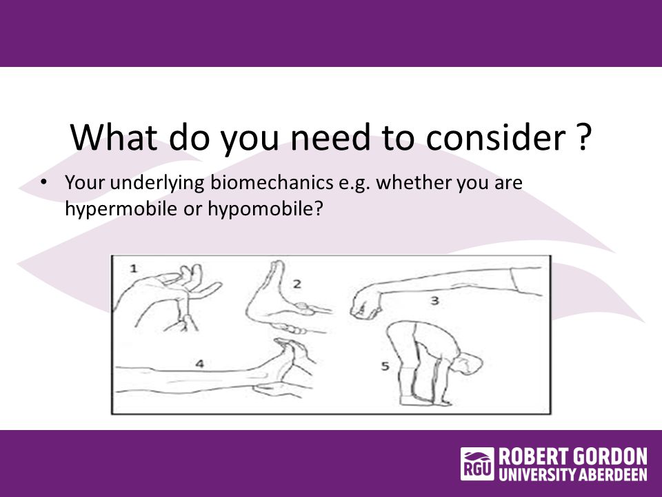 What do you need to consider ? Your underlying biomechanics e.g. whether you are hypermobile or hypomobile?
