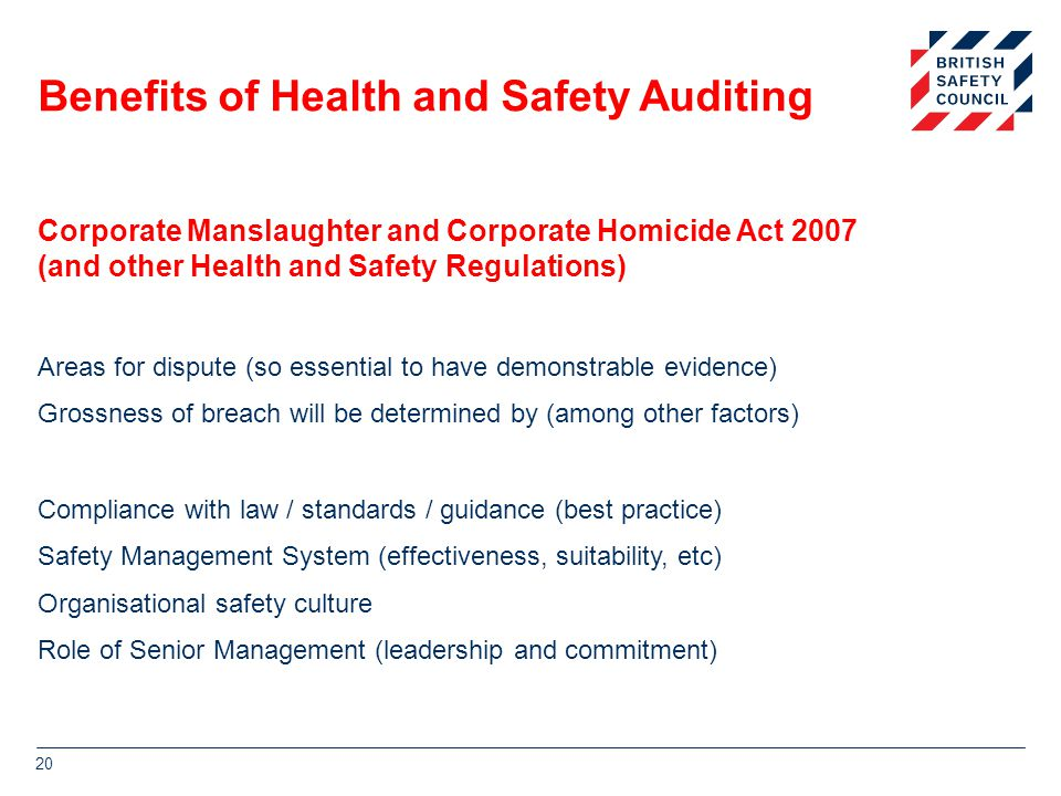 Benefits of Health and Safety Auditing Areas for dispute (so essential to have demonstrable evidence) Grossness of breach will be determined by (among other factors) Compliance with law / standards / guidance (best practice) Safety Management System (effectiveness, suitability, etc) Organisational safety culture Role of Senior Management (leadership and commitment) 20 Corporate Manslaughter and Corporate Homicide Act 2007 (and other Health and Safety Regulations)