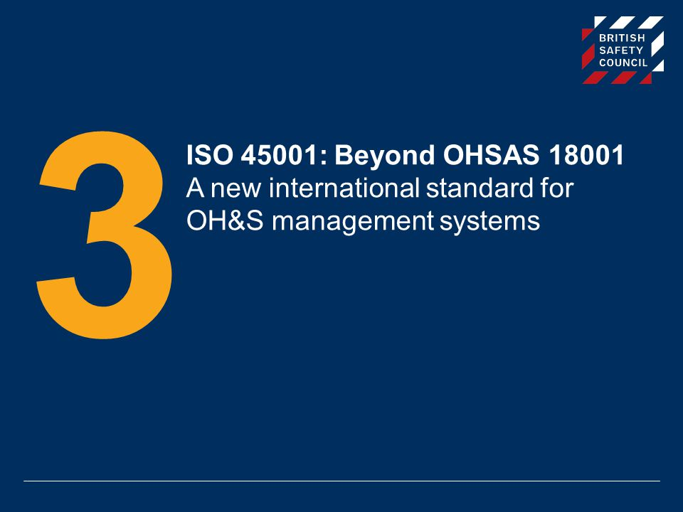 ISO 45001: Beyond OHSAS 18001 A new international standard for OH&S management systems 3
