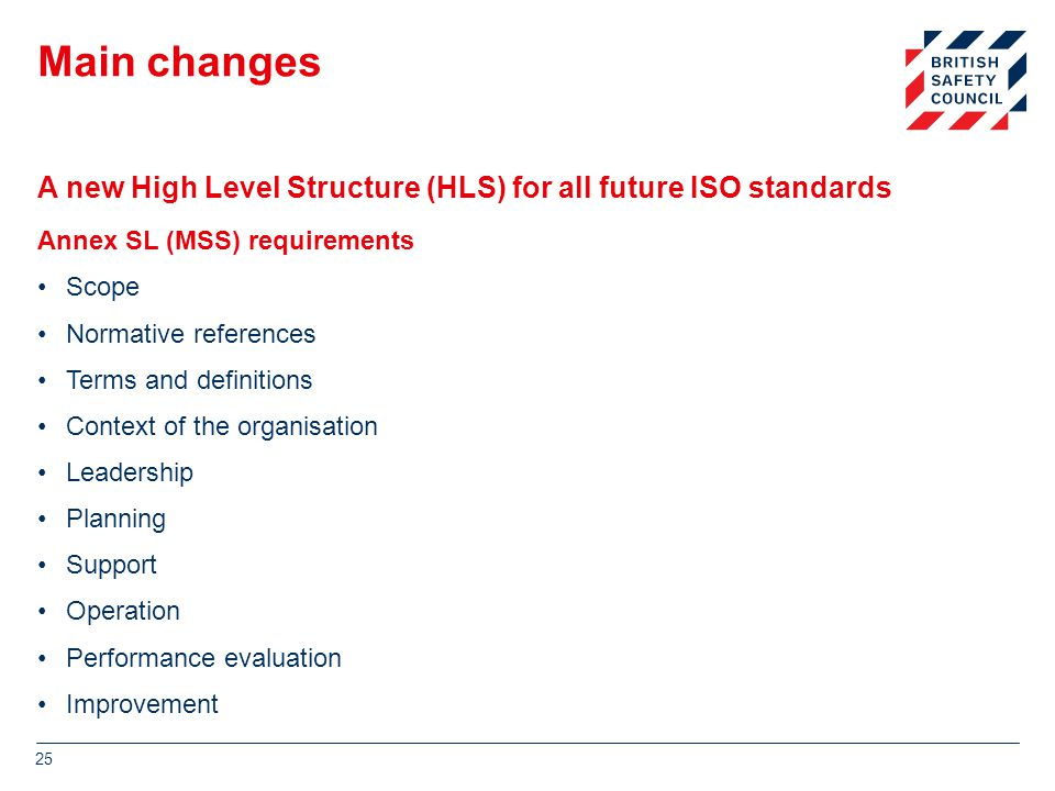 Main changes Annex SL (MSS) requirements Scope Normative references Terms and definitions Context of the organisation Leadership Planning Support Operation Performance evaluation Improvement 25 A new High Level Structure (HLS) for all future ISO standards