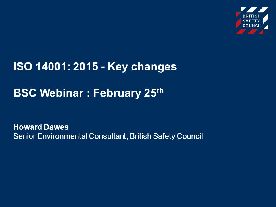 ISO 14001: 2015 - Key changes BSC Webinar : February 25 th Howard Dawes Senior Environmental Consultant, British Safety Council
