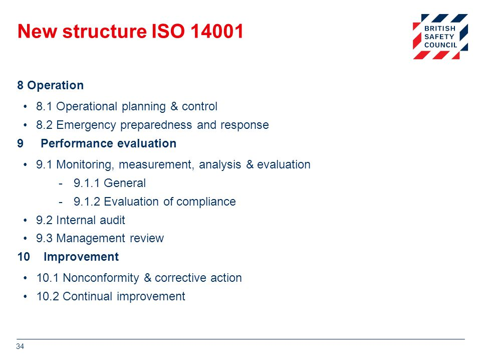 New structure ISO 14001 8 Operation 8.1 Operational planning & control 8.2 Emergency preparedness and response 9 Performance evaluation 9.1 Monitoring, measurement, analysis & evaluation -9.1.1 General -9.1.2 Evaluation of compliance 9.2 Internal audit 9.3 Management review 10 Improvement 10.1 Nonconformity & corrective action 10.2 Continual improvement 34