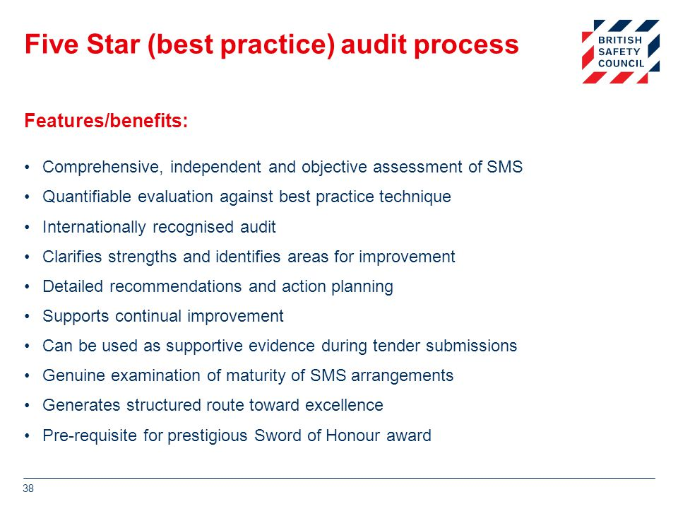 Five Star (best practice) audit process Comprehensive, independent and objective assessment of SMS Quantifiable evaluation against best practice technique Internationally recognised audit Clarifies strengths and identifies areas for improvement Detailed recommendations and action planning Supports continual improvement Can be used as supportive evidence during tender submissions Genuine examination of maturity of SMS arrangements Generates structured route toward excellence Pre-requisite for prestigious Sword of Honour award 38 Features/benefits: