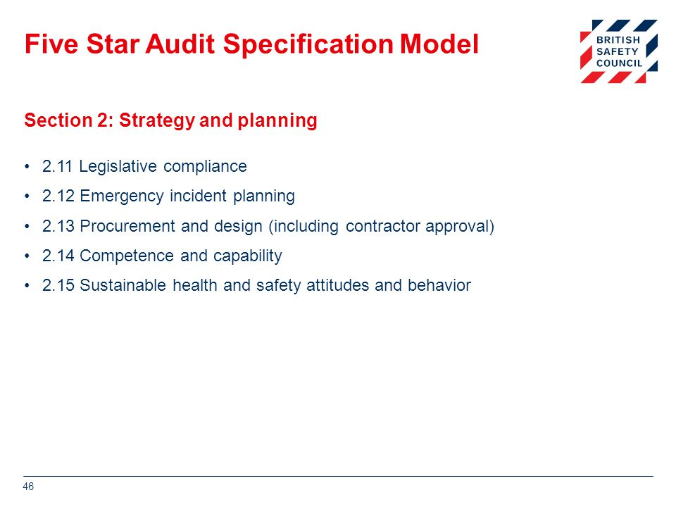 Five Star Audit Specification Model 2.11 Legislative compliance 2.12 Emergency incident planning 2.13 Procurement and design (including contractor approval) 2.14 Competence and capability 2.15 Sustainable health and safety attitudes and behavior 46 Section 2: Strategy and planning