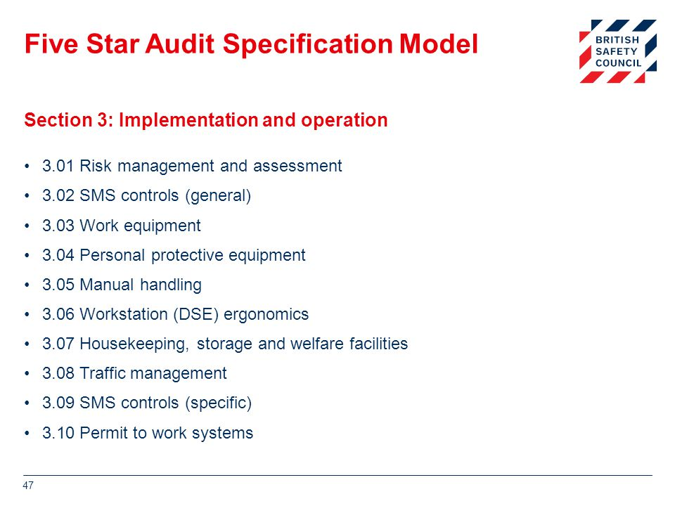 Five Star Audit Specification Model 3.01 Risk management and assessment 3.02 SMS controls (general) 3.03 Work equipment 3.04 Personal protective equipment 3.05 Manual handling 3.06 Workstation (DSE) ergonomics 3.07 Housekeeping, storage and welfare facilities 3.08 Traffic management 3.09 SMS controls (specific) 3.10 Permit to work systems 47 Section 3: Implementation and operation