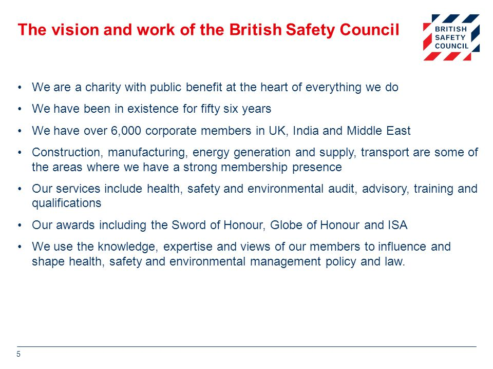 The vision and work of the British Safety Council We are a charity with public benefit at the heart of everything we do We have been in existence for fifty six years We have over 6,000 corporate members in UK, India and Middle East Construction, manufacturing, energy generation and supply, transport are some of the areas where we have a strong membership presence Our services include health, safety and environmental audit, advisory, training and qualifications Our awards including the Sword of Honour, Globe of Honour and ISA We use the knowledge, expertise and views of our members to influence and shape health, safety and environmental management policy and law.