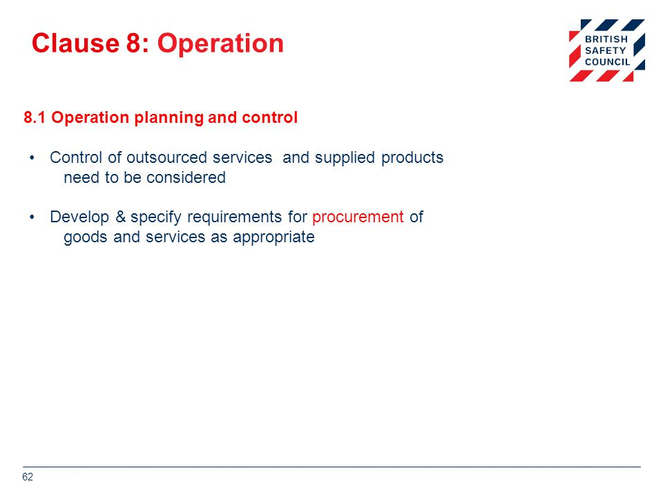 Clause 8: Operation 8.1 Operation planning and control Control of outsourced services and supplied products need to be considered Develop & specify requirements for procurement of goods and services as appropriate 62