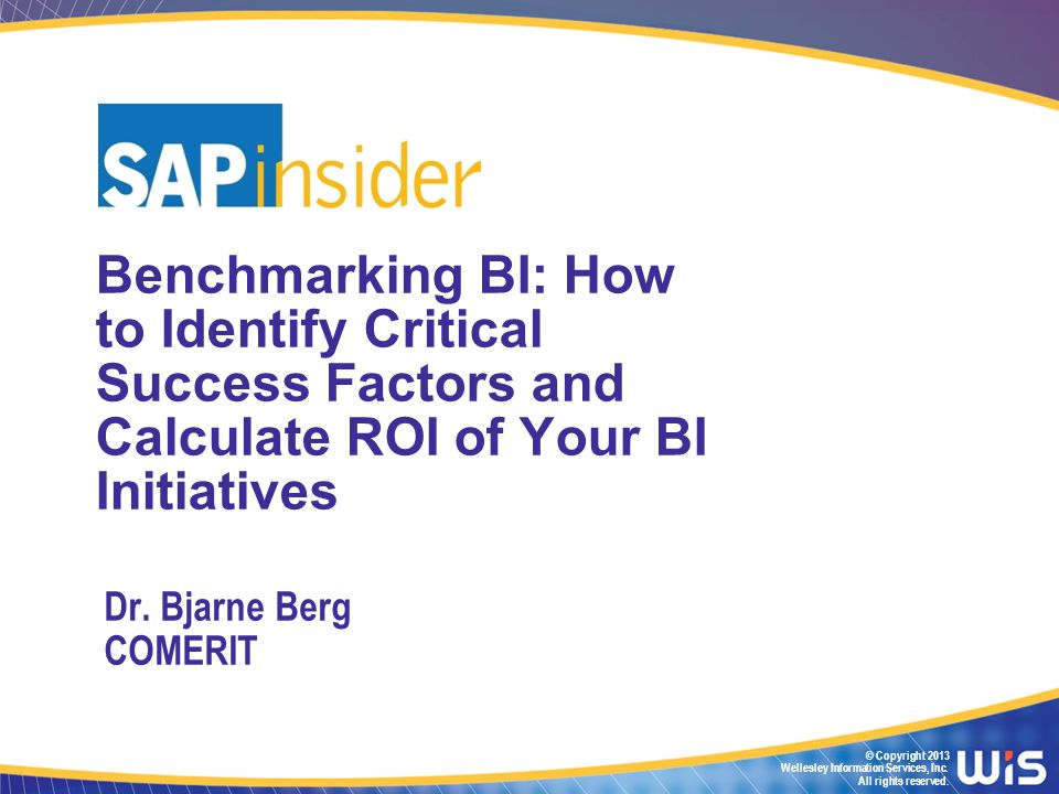 © Copyright 2013 Wellesley Information Services, Inc. All rights reserved. Benchmarking BI: How to Identify Critical Success Factors and Calculate ROI