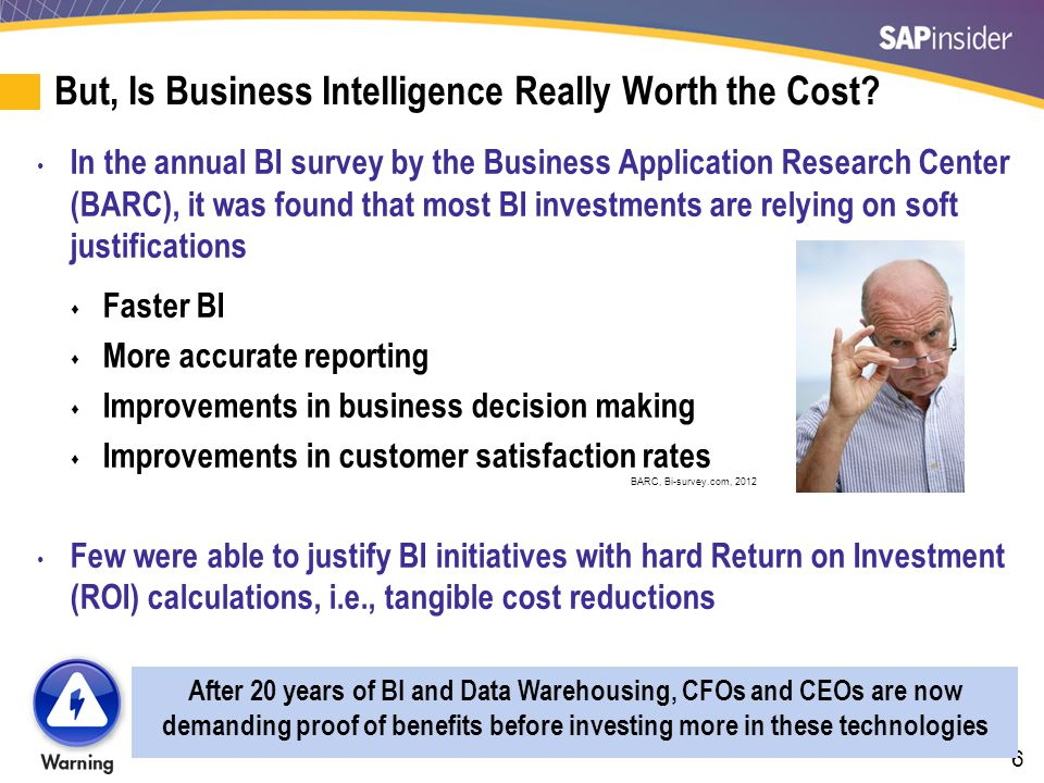 6 But, Is Business Intelligence Really Worth the Cost? In the annual BI survey by the Business Application Research Center (BARC), it was found that m