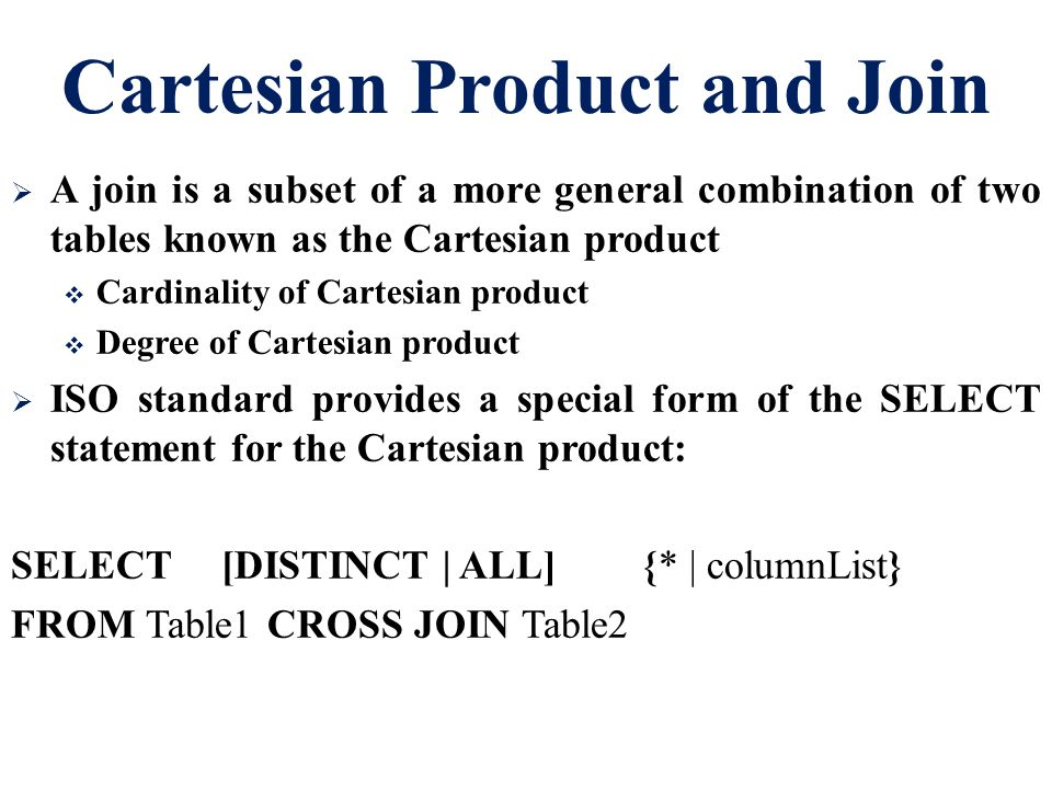Cartesian Product and Join  A join is a subset of a more general combination of two tables known as the Cartesian product  Cardinality of Cartesian product  Degree of Cartesian product  ISO standard provides a special form of the SELECT statement for the Cartesian product: SELECT[DISTINCT | ALL]{* | columnList} FROM Table1 CROSS JOIN Table2