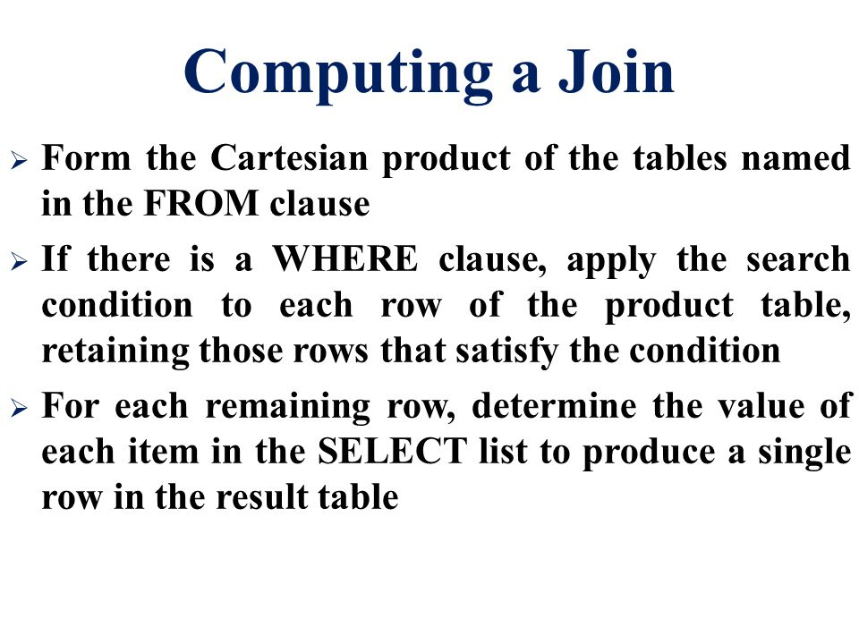 Computing a Join  Form the Cartesian product of the tables named in the FROM clause  If there is a WHERE clause, apply the search condition to each row of the product table, retaining those rows that satisfy the condition  For each remaining row, determine the value of each item in the SELECT list to produce a single row in the result table