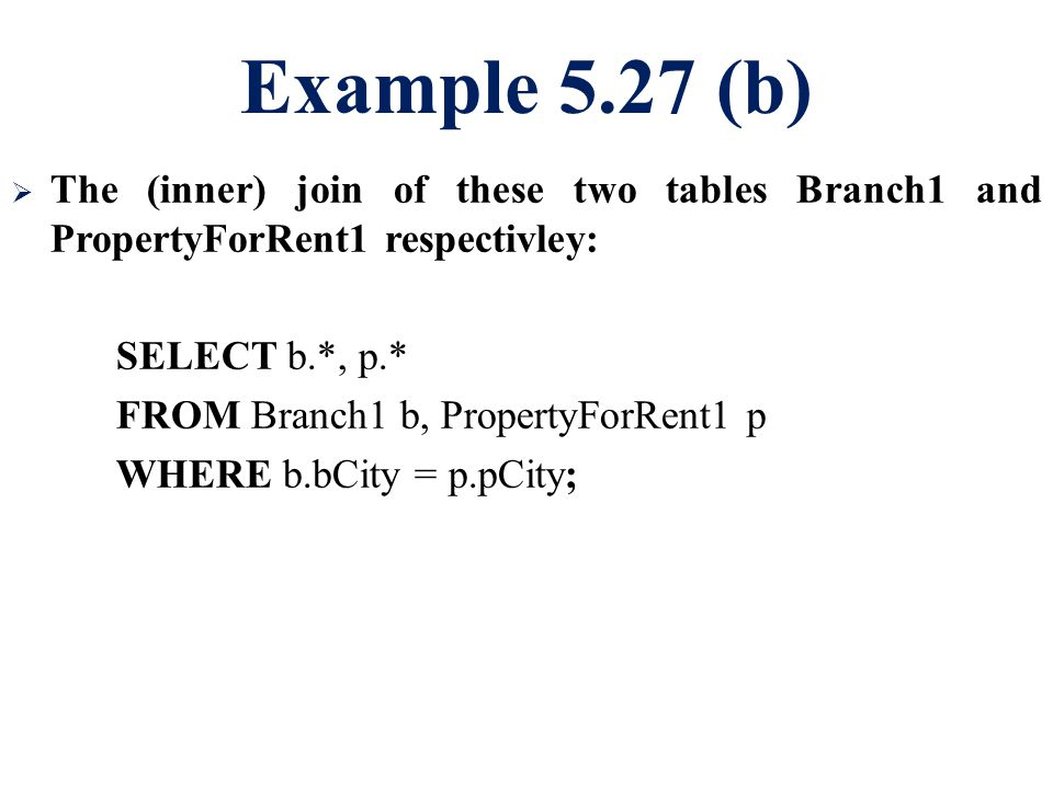 Example 5.27 (b)  The (inner) join of these two tables Branch1 and PropertyForRent1 respectivley: SELECT b.*, p.* FROM Branch1 b, PropertyForRent1 p WHERE b.bCity = p.pCity;