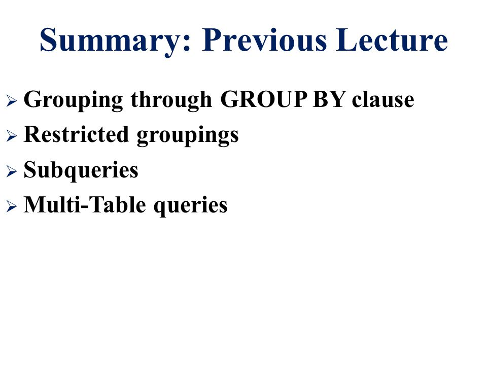 Summary: Previous Lecture  Grouping through GROUP BY clause  Restricted groupings  Subqueries  Multi-Table queries