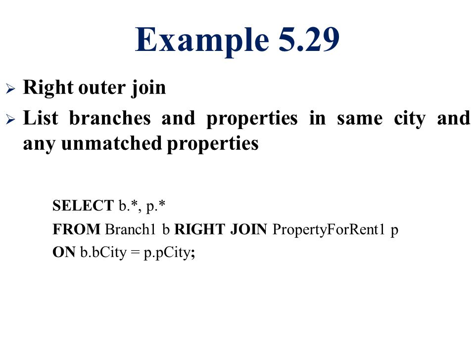 Example 5.29  Right outer join  List branches and properties in same city and any unmatched properties SELECT b.*, p.* FROM Branch1 b RIGHT JOIN PropertyForRent1 p ON b.bCity = p.pCity;
