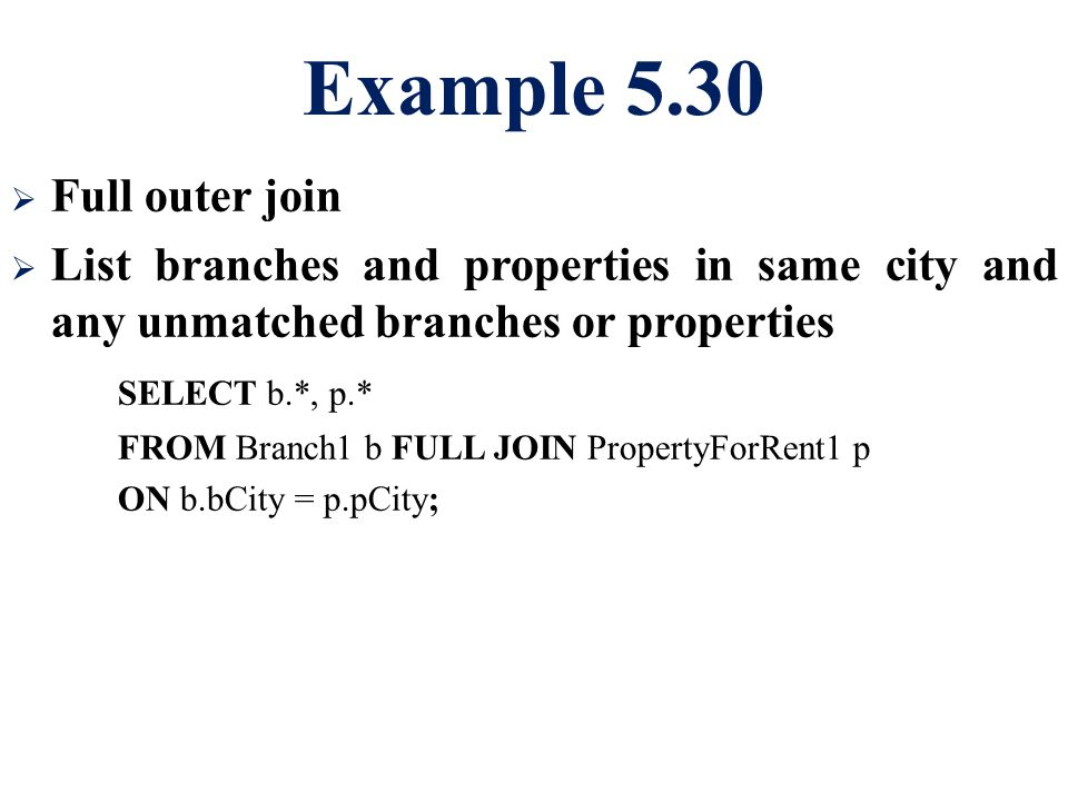 Example 5.30  Full outer join  List branches and properties in same city and any unmatched branches or properties SELECT b.*, p.* FROM Branch1 b FULL JOIN PropertyForRent1 p ON b.bCity = p.pCity;