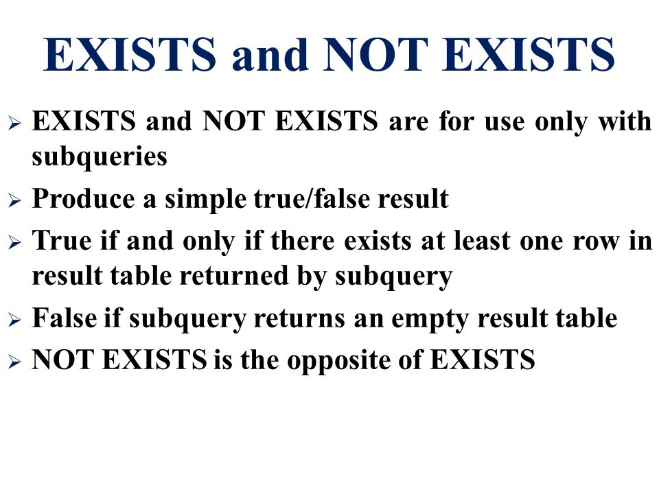 EXISTS and NOT EXISTS  EXISTS and NOT EXISTS are for use only with subqueries  Produce a simple true/false result  True if and only if there exists at least one row in result table returned by subquery  False if subquery returns an empty result table  NOT EXISTS is the opposite of EXISTS