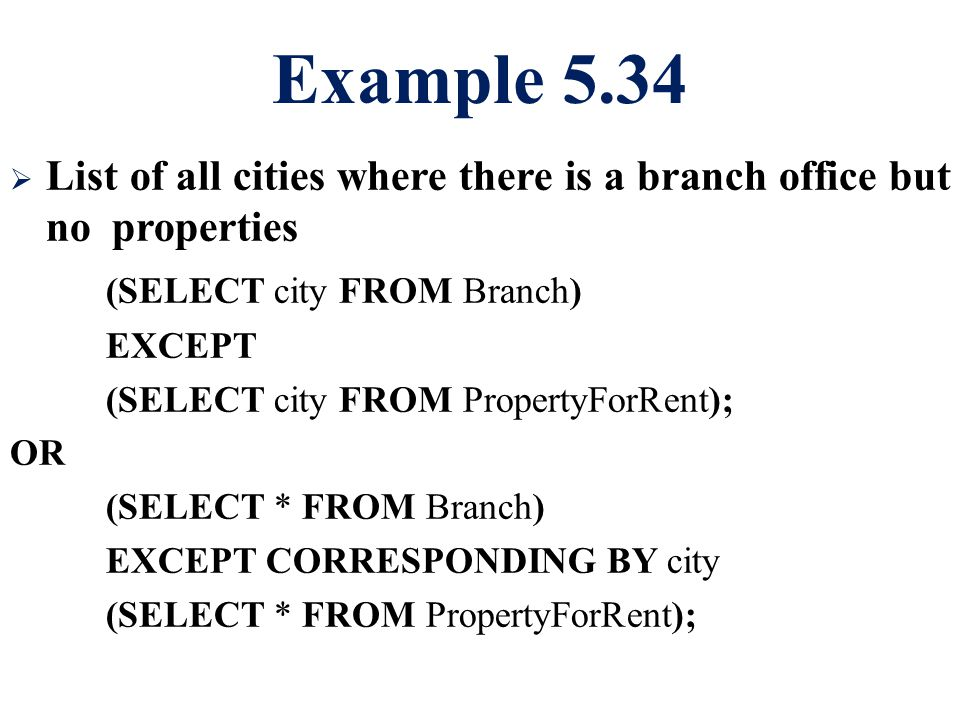 Example 5.34  List of all cities where there is a branch office but no properties (SELECT city FROM Branch) EXCEPT (SELECT city FROM PropertyForRent); OR (SELECT * FROM Branch) EXCEPT CORRESPONDING BY city (SELECT * FROM PropertyForRent);