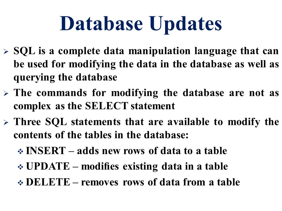 Database Updates  SQL is a complete data manipulation language that can be used for modifying the data in the database as well as querying the database  The commands for modifying the database are not as complex as the SELECT statement  Three SQL statements that are available to modify the contents of the tables in the database:  INSERT – adds new rows of data to a table  UPDATE – modifies existing data in a table  DELETE – removes rows of data from a table