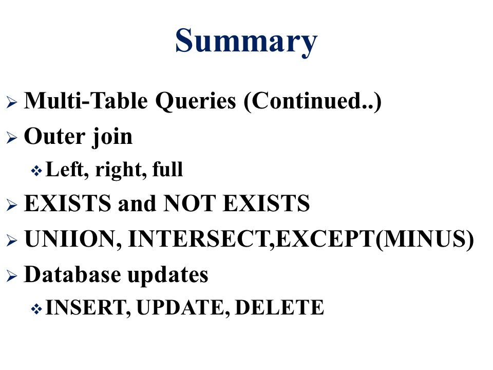 Summary  Multi-Table Queries (Continued..)  Outer join  Left, right, full  EXISTS and NOT EXISTS  UNIION, INTERSECT,EXCEPT(MINUS)  Database updates  INSERT, UPDATE, DELETE