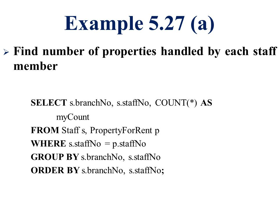 Example 5.27 (a)  Find number of properties handled by each staff member SELECT s.branchNo, s.staffNo, COUNT(*) AS myCount FROM Staff s, PropertyForRent p WHERE s.staffNo = p.staffNo GROUP BY s.branchNo, s.staffNo ORDER BY s.branchNo, s.staffNo;