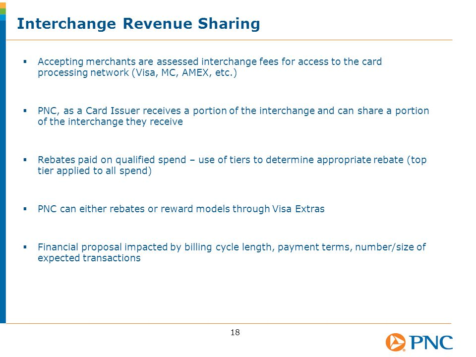 Interchange Revenue Sharing 18  Accepting merchants are assessed interchange fees for access to the card processing network (Visa, MC, AMEX, etc.)  PNC, as a Card Issuer receives a portion of the interchange and can share a portion of the interchange they receive  Rebates paid on qualified spend – use of tiers to determine appropriate rebate (top tier applied to all spend)  PNC can either rebates or reward models through Visa Extras  Financial proposal impacted by billing cycle length, payment terms, number/size of expected transactions
