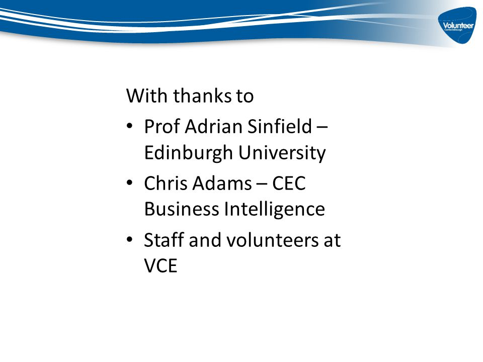 With thanks to Prof Adrian Sinfield – Edinburgh University Chris Adams – CEC Business Intelligence Staff and volunteers at VCE