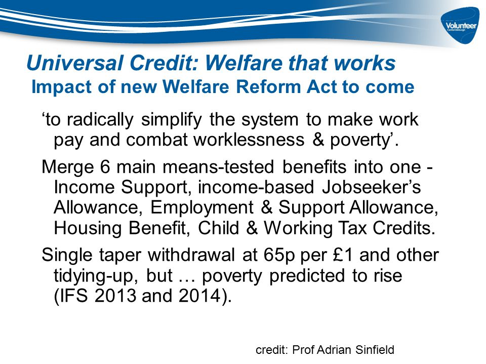 Universal Credit: Welfare that works Impact of new Welfare Reform Act to come 'to radically simplify the system to make work pay and combat worklessne