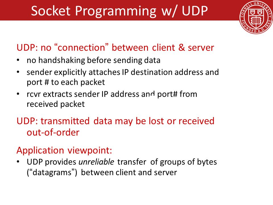 UDP: no connection between client & server no handshaking before sending data sender explicitly attaches IP destination address and port # to each packet rcvr extracts sender IP address and port# from received packet UDP: transmitted data may be lost or received out-of-order Application viewpoint: UDP provides unreliable transfer of groups of bytes ( datagrams ) between client and server Socket Programming w/ UDP