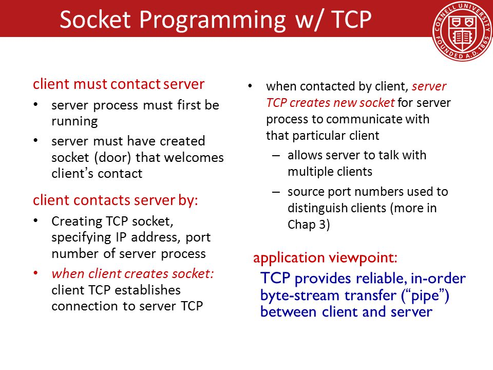 client must contact server server process must first be running server must have created socket (door) that welcomes client's contact client contacts server by: Creating TCP socket, specifying IP address, port number of server process when client creates socket: client TCP establishes connection to server TCP when contacted by client, server TCP creates new socket for server process to communicate with that particular client – allows server to talk with multiple clients – source port numbers used to distinguish clients (more in Chap 3) TCP provides reliable, in-order byte-stream transfer ( pipe ) between client and server application viewpoint: Socket Programming w/ TCP