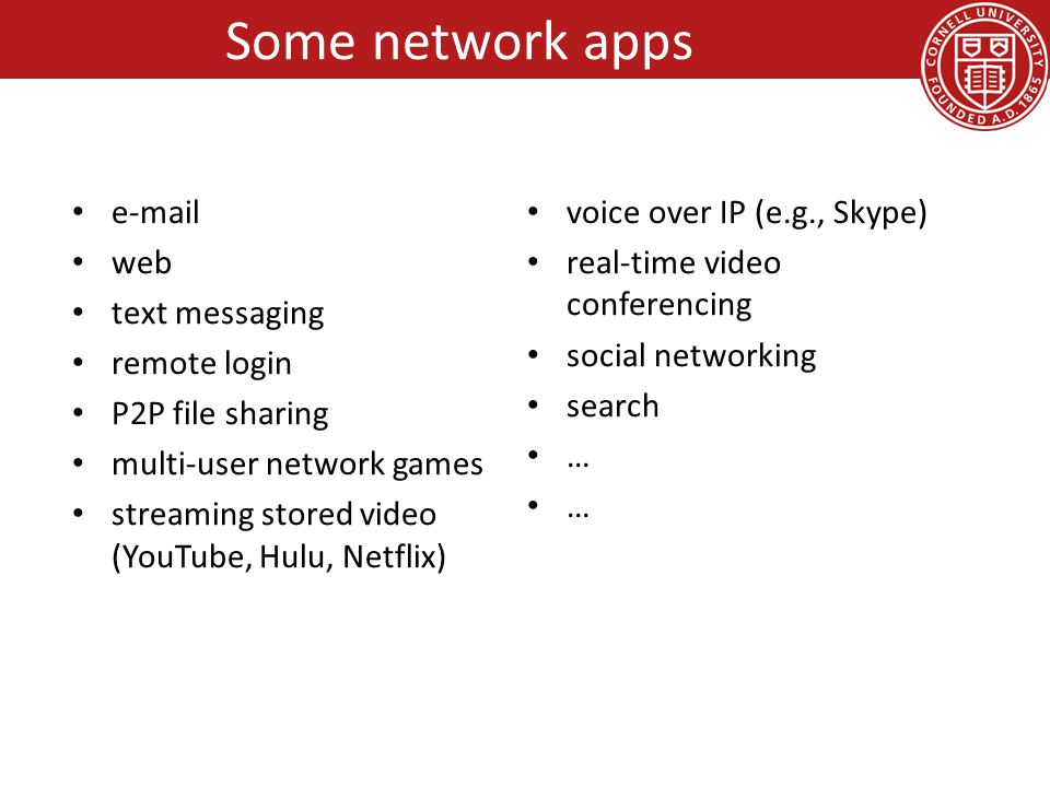 Some network apps e-mail web text messaging remote login P2P file sharing multi-user network games streaming stored video (YouTube, Hulu, Netflix) voice over IP (e.g., Skype) real-time video conferencing social networking search …