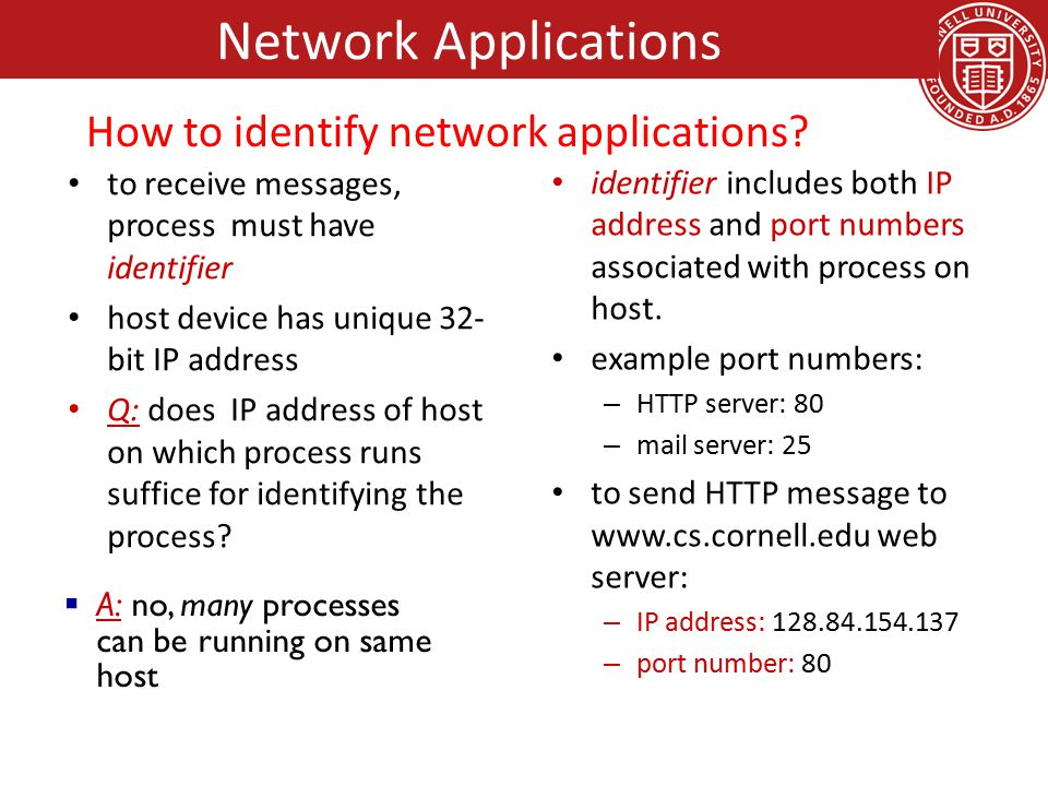 types of messages exchanged, – e.g., request, response message syntax: – what fields in messages & how fields are delineated message semantics – meaning of information in fields rules for when and how processes send & respond to messages open protocols: defined in RFCs allows for interoperability e.g., HTTP, SMTP proprietary protocols: e.g., Skype Network Applications App-Layer protocols define: