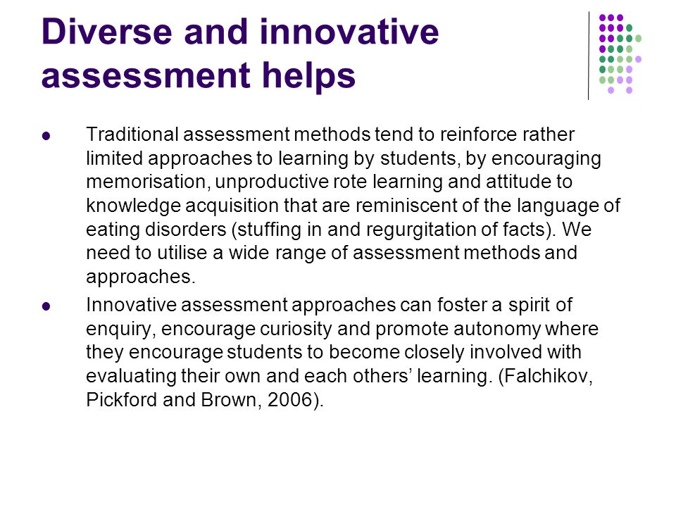 Diverse and innovative assessment helps Traditional assessment methods tend to reinforce rather limited approaches to learning by students, by encouraging memorisation, unproductive rote learning and attitude to knowledge acquisition that are reminiscent of the language of eating disorders (stuffing in and regurgitation of facts).