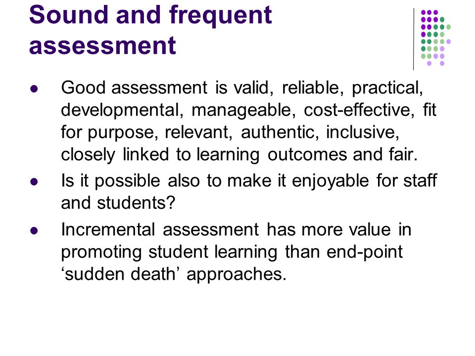 Sound and frequent assessment Good assessment is valid, reliable, practical, developmental, manageable, cost-effective, fit for purpose, relevant, authentic, inclusive, closely linked to learning outcomes and fair.