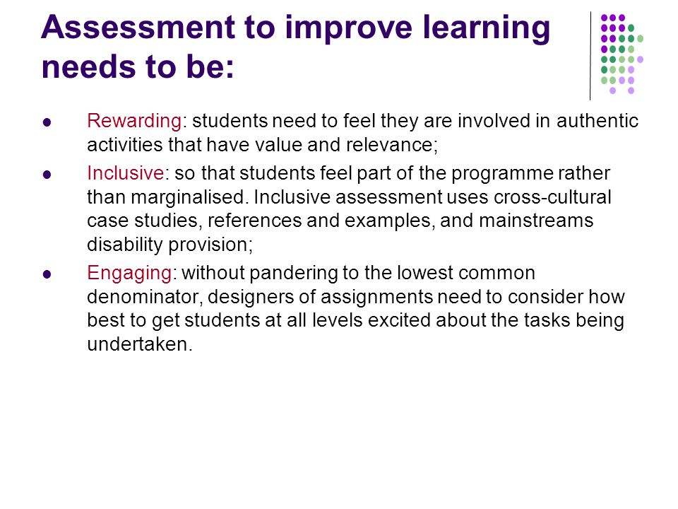 Assessment to improve learning needs to be: Rewarding: students need to feel they are involved in authentic activities that have value and relevance; Inclusive: so that students feel part of the programme rather than marginalised.