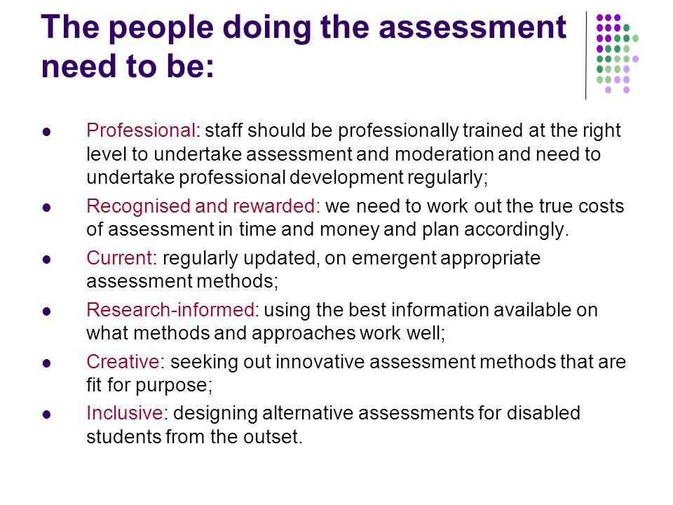 The people doing the assessment need to be: Professional: staff should be professionally trained at the right level to undertake assessment and moderation and need to undertake professional development regularly; Recognised and rewarded: we need to work out the true costs of assessment in time and money and plan accordingly.