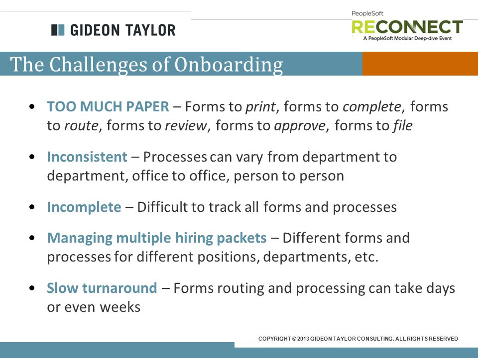 COPYRIGHT © 2013 GIDEON TAYLOR CONSULTING. ALL RIGHTS RESERVED The Challenges of Onboarding TOO MUCH PAPER – Forms to print, forms to complete, forms