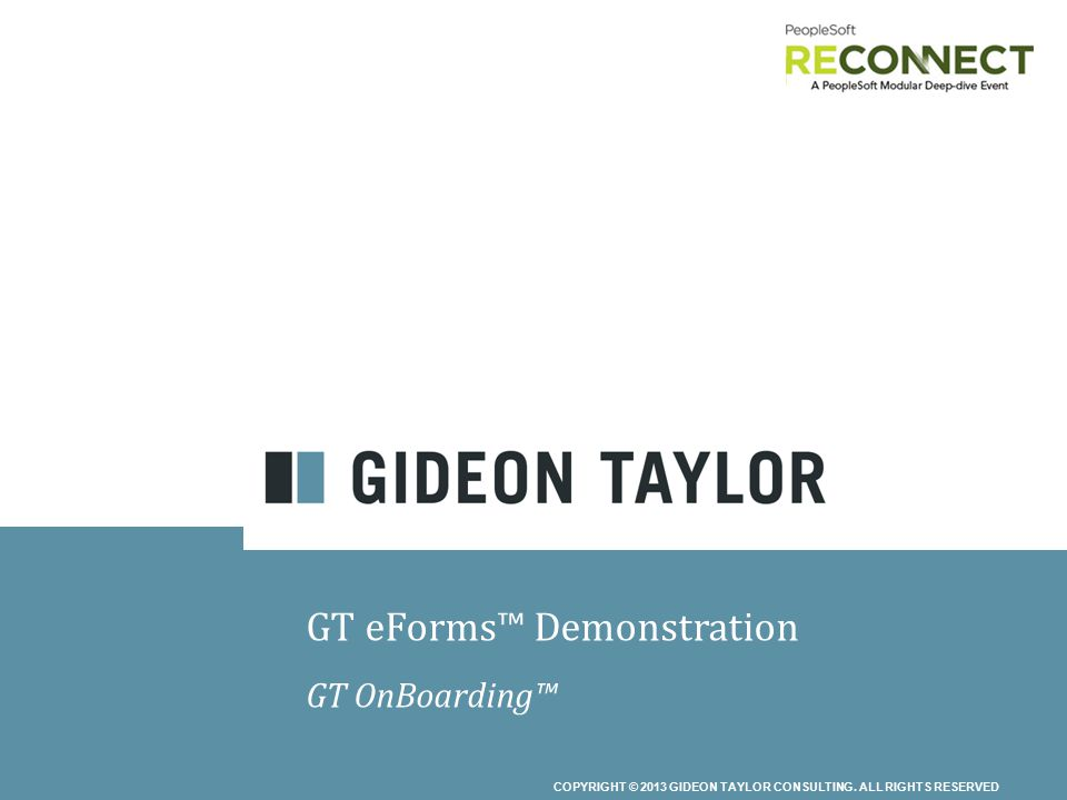 COPYRIGHT © 2013 GIDEON TAYLOR CONSULTING. ALL RIGHTS RESERVED GT eForms™ Demonstration GT OnBoarding™