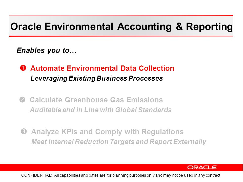 Oracle Environmental Accounting & Reporting Enables you to… CONFIDENTIAL: All capabilities and dates are for planning purposes only and may not be used in any contract   Automate Environmental Data Collection Leveraging Existing Business Processes   Calculate Greenhouse Gas Emissions Auditable and in Line with Global Standards   Analyze KPIs and Comply with Regulations Meet Internal Reduction Targets and Report Externally