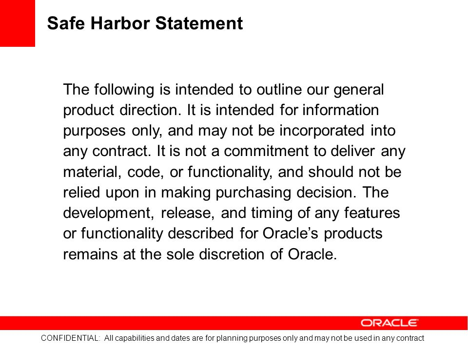 CONFIDENTIAL: All capabilities and dates are for planning purposes only and may not be used in any contract Provide Visibility & Drive Performance With Oracle Business Intelligence Analytics View pre-built OBIEE reporting and analytics tools Configurable OBIEE dashboards to model KPIs to track areas of risk Manage performance against targets Drill down into graphical output of past, current, and projected data Analyze historical trends Define variance thresholds and receive alerts Publish and distribute reports in multiple formats Emissions by Source Emissions by Facility Emissions by Source