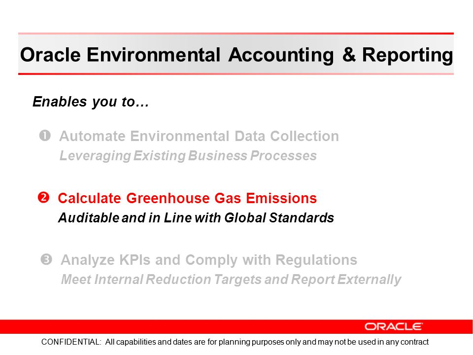 CONFIDENTIAL: All capabilities and dates are for planning purposes only and may not be used in any contract Enables you to… CONFIDENTIAL: All capabilities and dates are for planning purposes only and may not be used in any contract Oracle Environmental Accounting & Reporting   Automate Environmental Data Collection Leveraging Existing Business Processes   Calculate Greenhouse Gas Emissions Auditable and in Line with Global Standards   Analyze KPIs and Comply with Regulations Meet Internal Reduction Targets and Report Externally