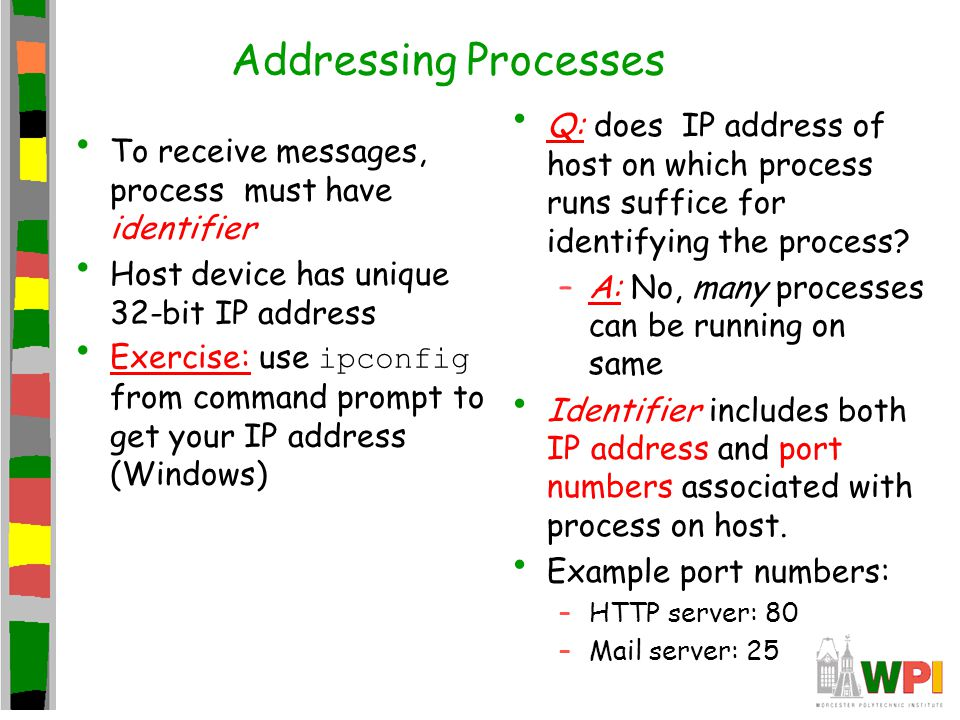 Addressing Processes To receive messages, process must have identifier Host device has unique 32-bit IP address Exercise: use ipconfig from command prompt to get your IP address (Windows) Q: does IP address of host on which process runs suffice for identifying the process.