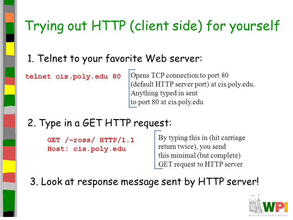 Trying out HTTP (client side) for yourself 1. Telnet to your favorite Web server: Opens TCP connection to port 80 (default HTTP server port) at cis.po