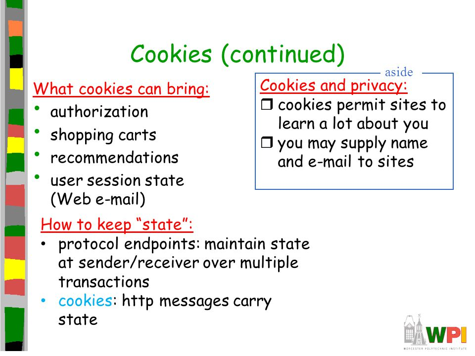 Cookies (continued) What cookies can bring: authorization shopping carts recommendations user session state (Web e-mail) Cookies and privacy: rcookies permit sites to learn a lot about you ryou may supply name and e-mail to sites aside How to keep state : protocol endpoints: maintain state at sender/receiver over multiple transactions cookies: http messages carry state